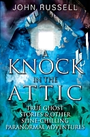 John Russell's newest book A KNOCK IN THE ATTIC, True Ghost Stories and other Spine-Chilling Paranormal Adventures